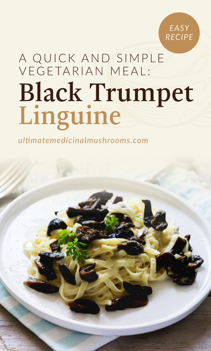 """Text area which says """"A Quick and Simple Vegetarian Meal: Black Trumpet Linguine, ultimatemedicinalmushrooms.com"""" followed by a photo of linguine pasta with black trumpet mushrooms served on a plate"""