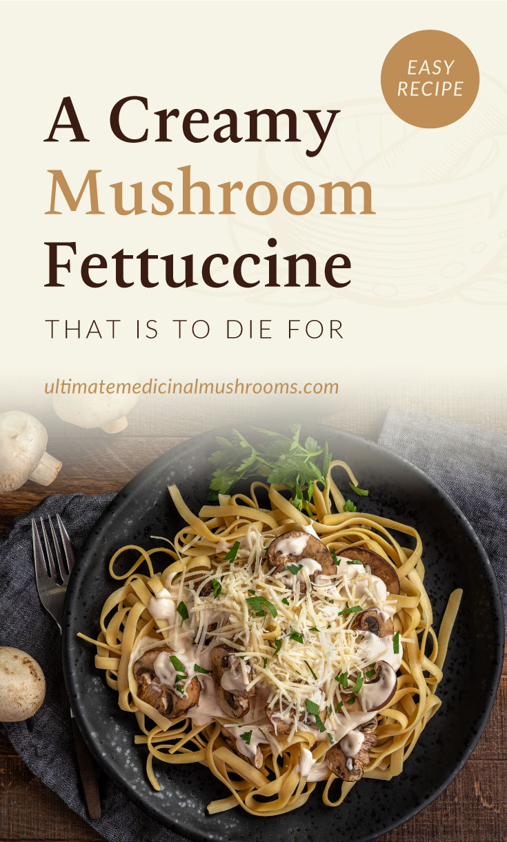 """Text area which says """"A Creamy Mushroom Fettuccine That Is To Die For, ultimatemedicinalmushrooms.com"""" followed by a top view of creamy mushroom fettuccine on a black plate surrounded by a fork and button mushrooms"""