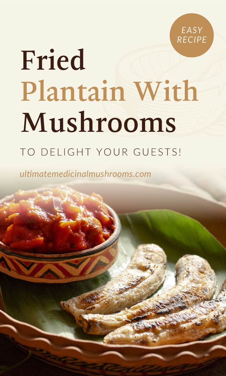 """Text area which says """"Fried Plantain With Mushrooms To Delight Your Guests!, ultimatemedicinalmushrooms.com"""" followed by fried plantains paired with a side of tomatoes and mushrooms on the decorative plate"""