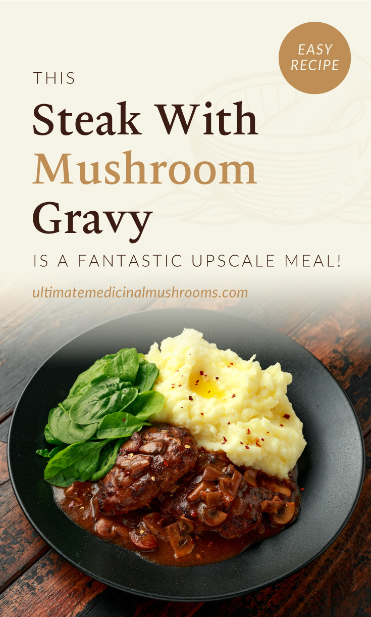 """Text area which says """"This Steak With Mushroom Gravy Is A Fantastic Upscale Meal!, ultimatemedicinalmushrooms.com"""" followed by a high-angle view of steak with mushroom gravy served with spinach and mashed potatoes"""