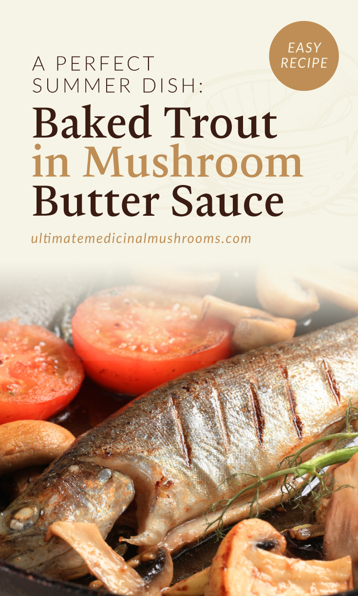 """Text area which says """"A Perfect Summer Dish: Baked Trout in Mushroom Butter Sauce, ultimatemedicinalmushrooms.com"""" followed by a photo of a grilled trout fish with sliced tomatoes"""