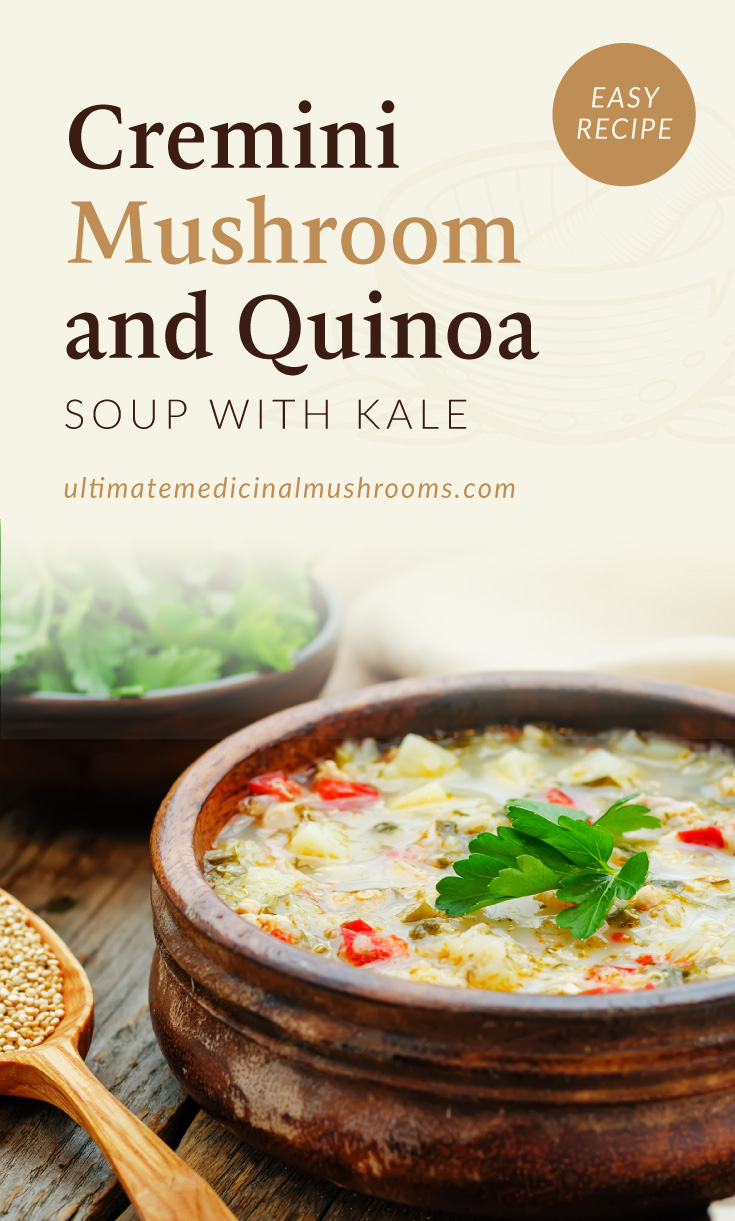 """Text area which says """"Cremini Mushroom and Quinoa Soup with Kale, Easy Recipe, ultimatemedicinalmushrooms.com"""" followed by a photo of a bowl of quinoa soup with cremini mushrooms and vegetables"""