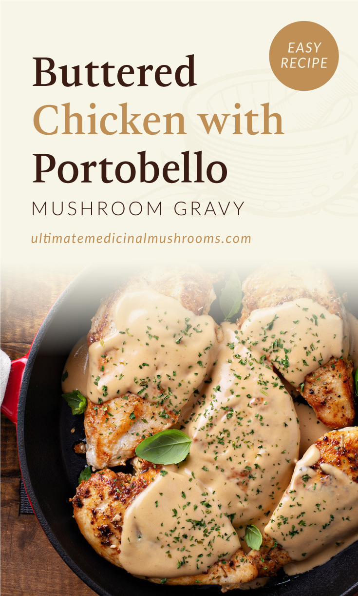 """Text area which says """"Buttered Chicken with Portobello Mushroom Gravy, Easy Recipe,ultimatemedicinalmushrooms.com"""" followed by  a photo of a fried chicken breasts covered in gravy on a pan"""